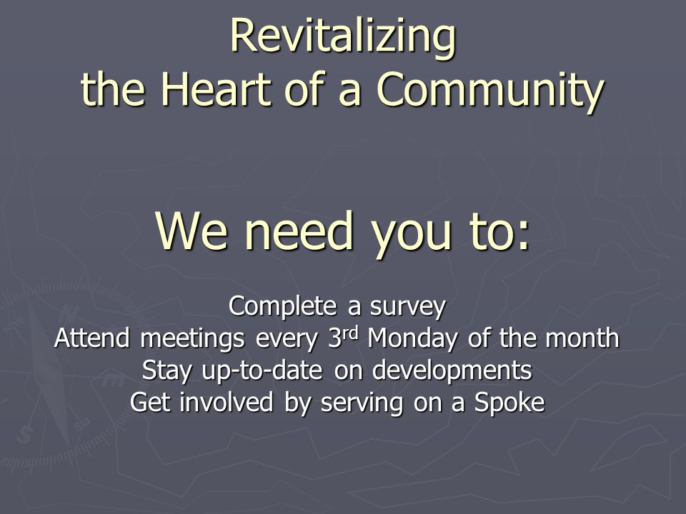 We need you to: Complete a survey Attend meetings every 3 rd Monday of the month Stay up-to-date on developments Get involved by serving on a Spoke Re