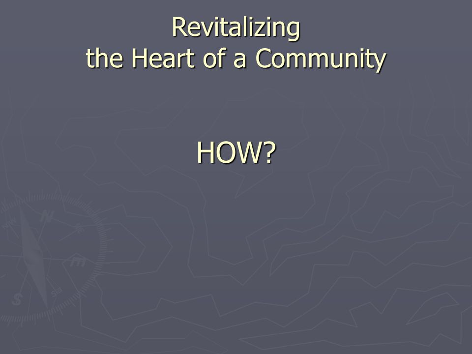 Revitalizing the Heart of the Community ► Recognize & leverage existing strengths ► Create a vision with community wide participation ► Partner with experts ► Develop a master plan & implementation strategy