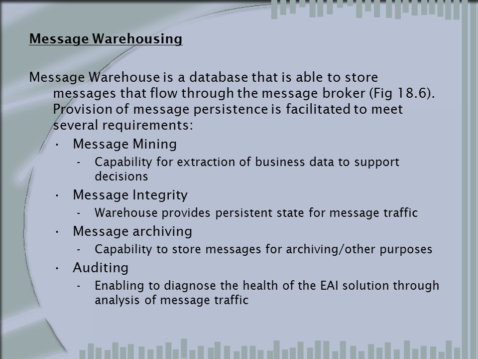 Message Warehousing Message Warehouse is a database that is able to store messages that flow through the message broker (Fig 18.6). Provision of messa