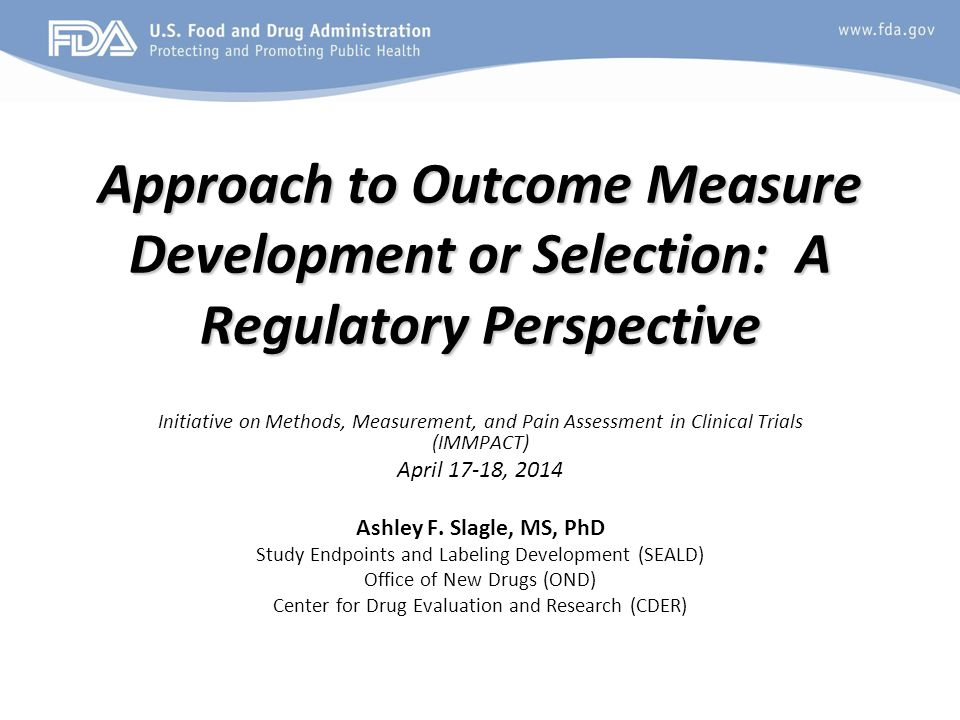 Approach to Outcome Measure Development or Selection: A Regulatory Perspective Initiative on Methods, Measurement, and Pain Assessment in Clinical Trials (IMMPACT) April 17-18, 2014 Ashley F.