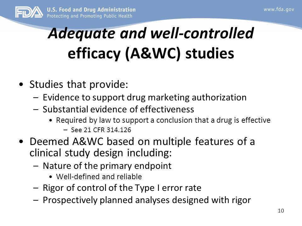 Adequate and well-controlled efficacy (A&WC) studies Studies that provide: –Evidence to support drug marketing authorization –Substantial evidence of effectiveness Required by law to support a conclusion that a drug is effective –See 21 CFR 314.126 Deemed A&WC based on multiple features of a clinical study design including: –Nature of the primary endpoint Well-defined and reliable –Rigor of control of the Type I error rate –Prospectively planned analyses designed with rigor 10