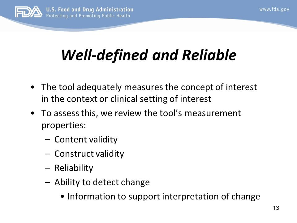 13 Well-defined and Reliable The tool adequately measures the concept of interest in the context or clinical setting of interest To assess this, we review the tool's measurement properties: –Content validity –Construct validity –Reliability –Ability to detect change Information to support interpretation of change