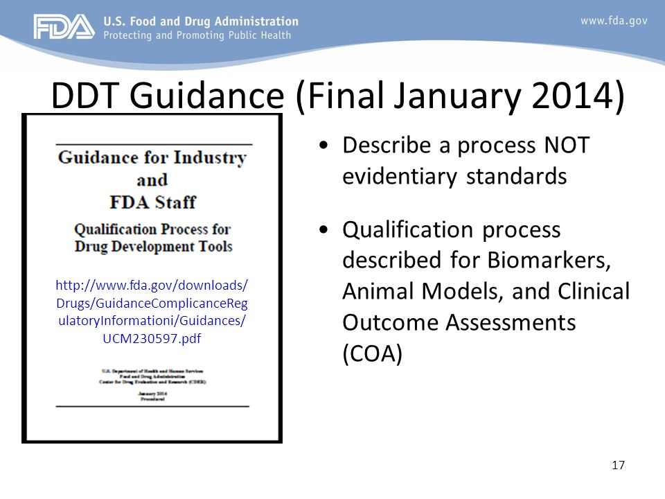 17 DDT Guidance (Final January 2014) Describe a process NOT evidentiary standards Qualification process described for Biomarkers, Animal Models, and Clinical Outcome Assessments (COA) http://www.fda.gov/downloads/ Drugs/GuidanceComplicanceReg ulatoryInformationi/Guidances/ UCM230597.pdf
