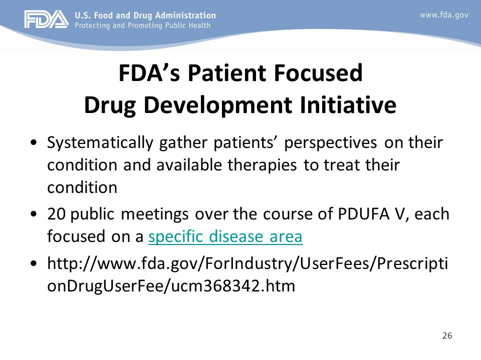 FDA's Patient Focused Drug Development Initiative Systematically gather patients' perspectives on their condition and available therapies to treat their condition 20 public meetings over the course of PDUFA V, each focused on a specific disease areaspecific disease area http://www.fda.gov/ForIndustry/UserFees/Prescripti onDrugUserFee/ucm368342.htm 26