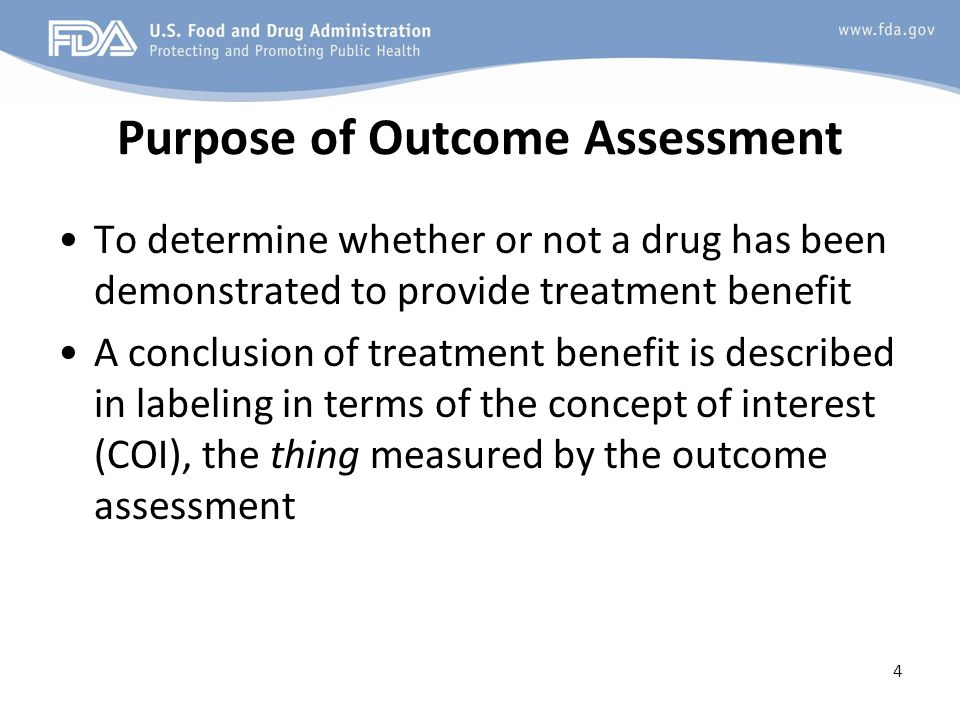 Purpose of Outcome Assessment To determine whether or not a drug has been demonstrated to provide treatment benefit A conclusion of treatment benefit is described in labeling in terms of the concept of interest (COI), the thing measured by the outcome assessment 4