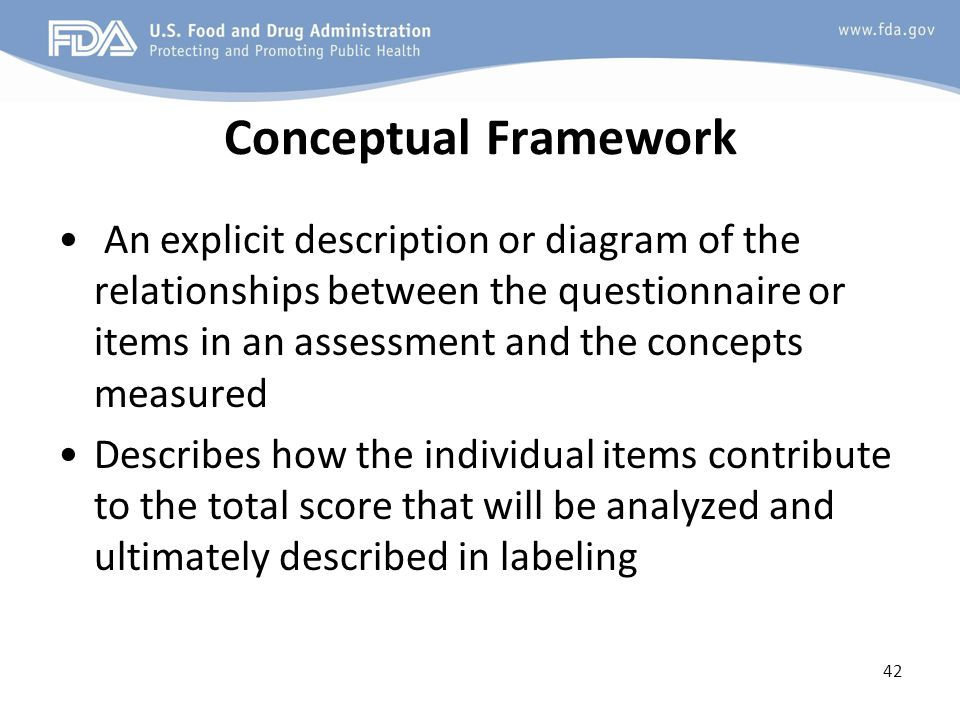 42 Conceptual Framework An explicit description or diagram of the relationships between the questionnaire or items in an assessment and the concepts measured Describes how the individual items contribute to the total score that will be analyzed and ultimately described in labeling