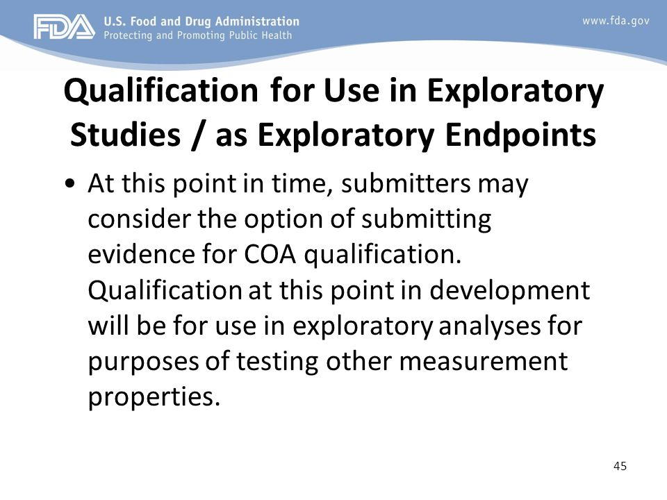 Qualification for Use in Exploratory Studies / as Exploratory Endpoints At this point in time, submitters may consider the option of submitting evidence for COA qualification.
