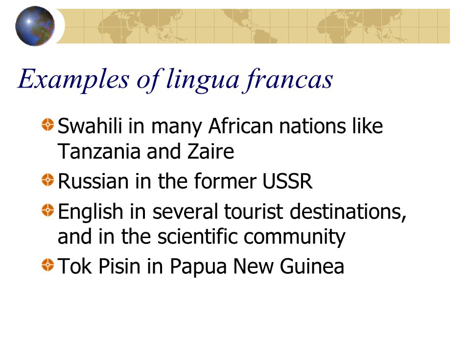Examples of lingua francas Swahili in many African nations like Tanzania and Zaire Russian in the former USSR English in several tourist destinations,