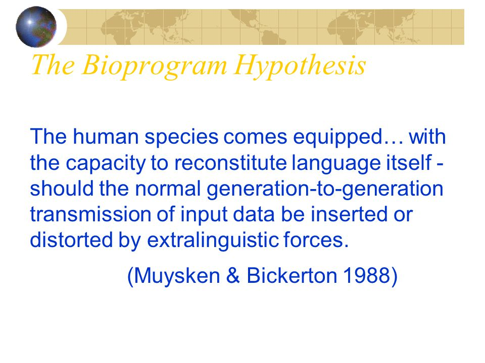 The Bioprogram Hypothesis The human species comes equipped… with the capacity to reconstitute language itself - should the normal generation-to-genera