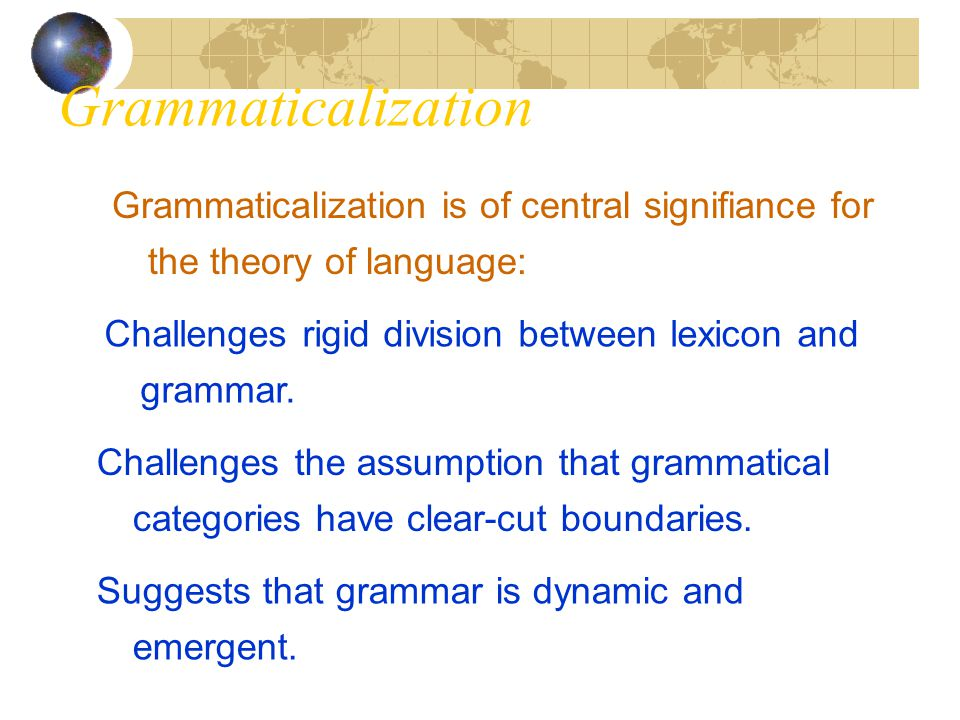 Grammaticalization Grammaticalization is of central signifiance for the theory of language: Challenges rigid division between lexicon and grammar. Cha