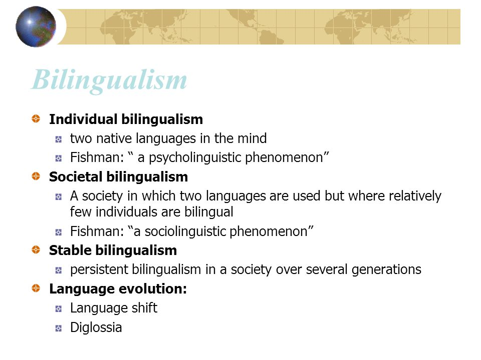 "Bilingualism Individual bilingualism two native languages in the mind Fishman: "" a psycholinguistic phenomenon"" Societal bilingualism A society in whi"