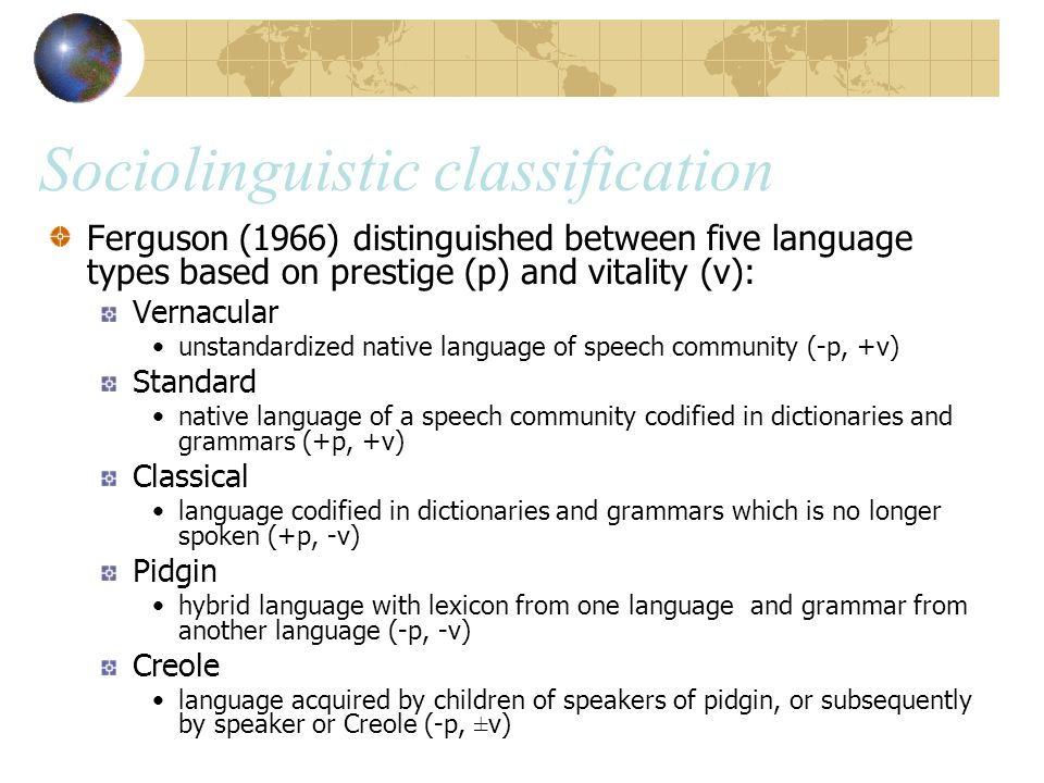 Sociolinguistic classification Ferguson (1966) distinguished between five language types based on prestige (p) and vitality (v): Vernacular unstandardized native language of speech community (-p, +v) Standard native language of a speech community codified in dictionaries and grammars (+p, +v) Classical language codified in dictionaries and grammars which is no longer spoken (+p, -v) Pidgin hybrid language with lexicon from one language and grammar from another language (-p, -v) Creole language acquired by children of speakers of pidgin, or subsequently by speaker or Creole (-p, ±v)