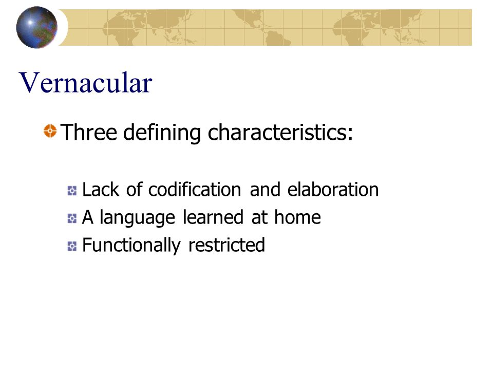 Vernacular Three defining characteristics: Lack of codification and elaboration A language learned at home Functionally restricted