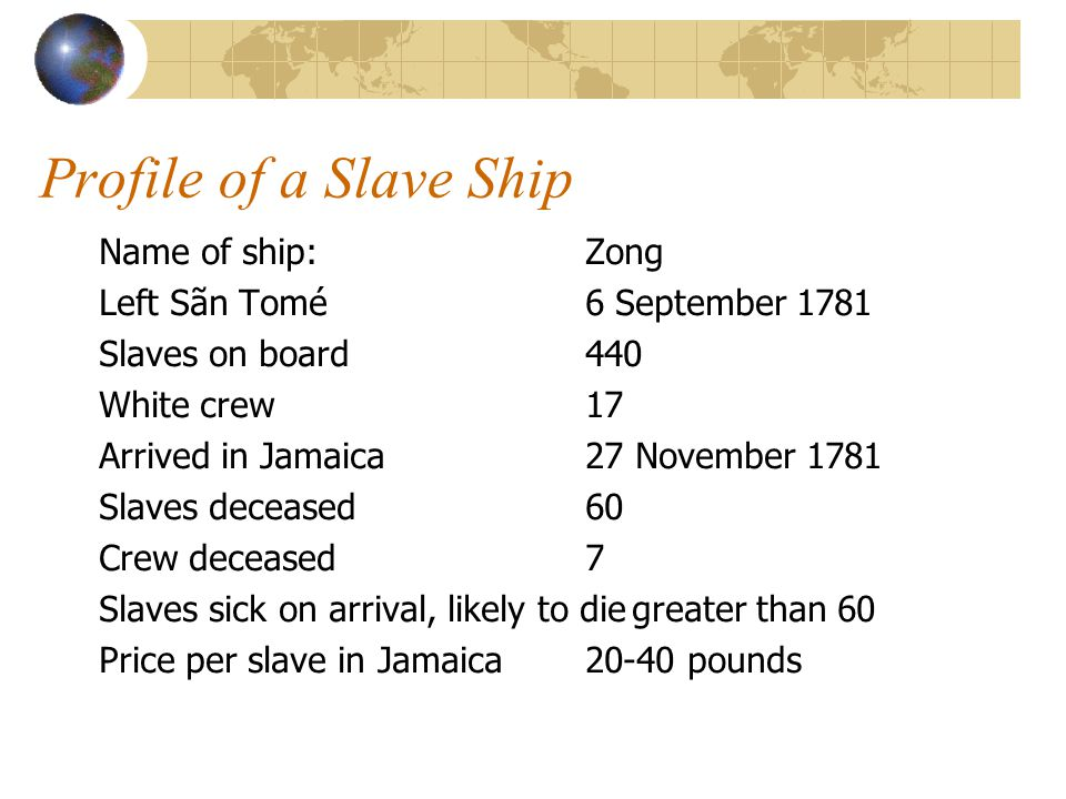 Profile of a Slave Ship Name of ship:Zong Left Sãn Tomé6 September 1781 Slaves on board440 White crew17 Arrived in Jamaica27 November 1781 Slaves dece