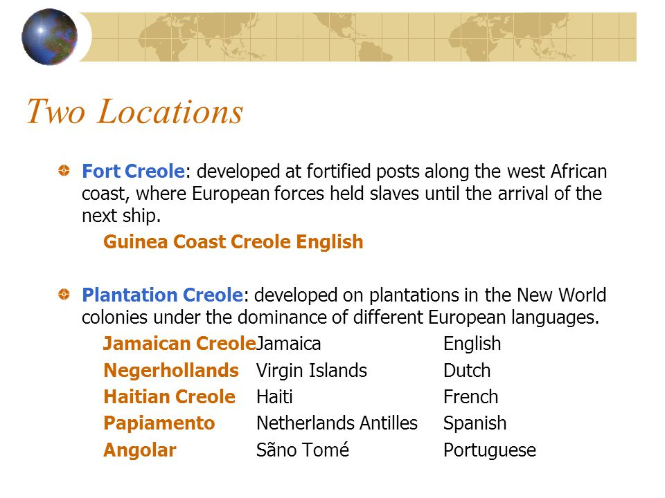 Two Locations Fort Creole: developed at fortified posts along the west African coast, where European forces held slaves until the arrival of the next