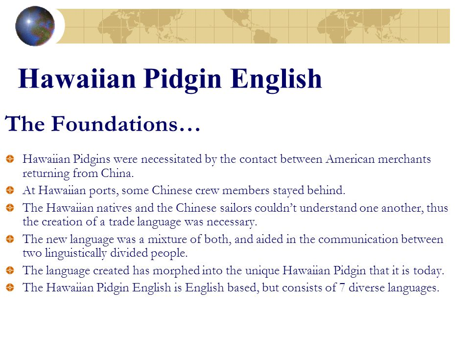 The Foundations… Hawaiian Pidgins were necessitated by the contact between American merchants returning from China. At Hawaiian ports, some Chinese cr