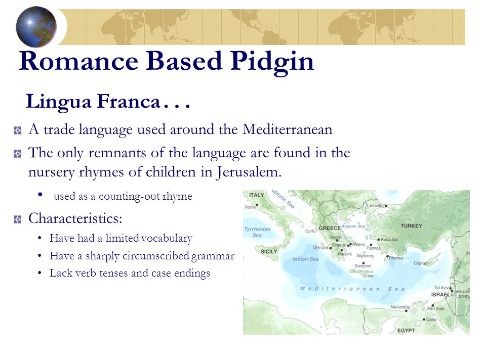 Romance Based Pidgin Lingua Franca … A trade language used around the Mediterranean The only remnants of the language are found in the nursery rhymes