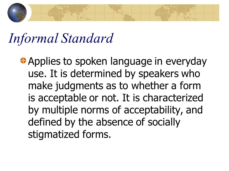 Informal Standard Applies to spoken language in everyday use. It is determined by speakers who make judgments as to whether a form is acceptable or no