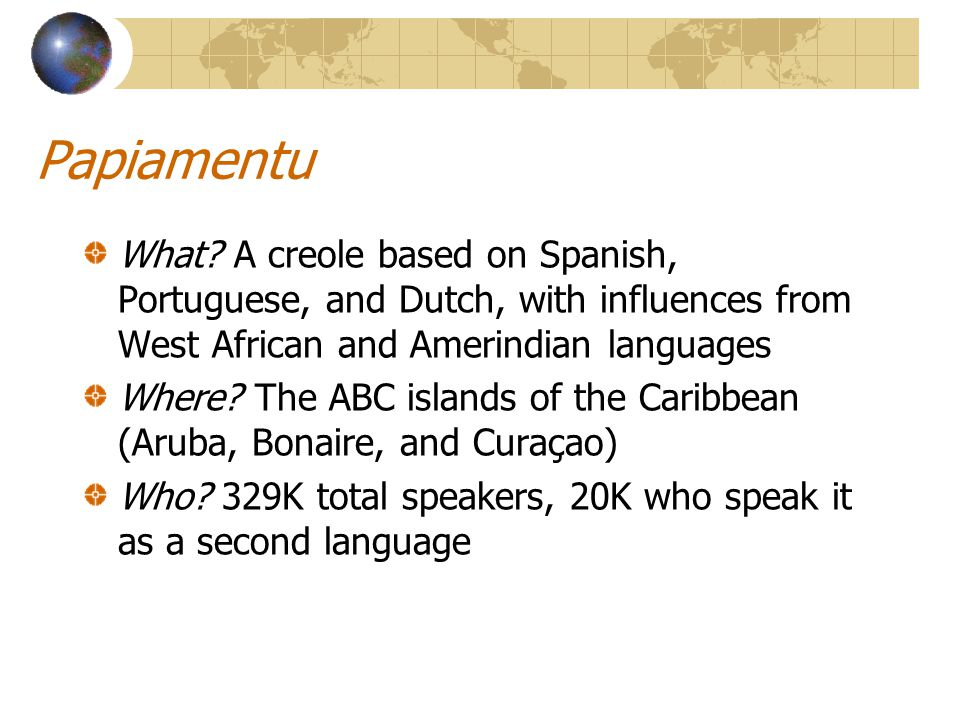 Papiamentu What? A creole based on Spanish, Portuguese, and Dutch, with influences from West African and Amerindian languages Where? The ABC islands o
