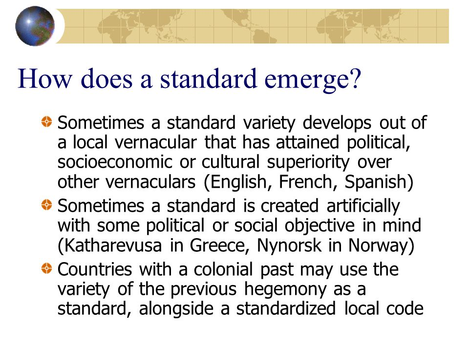 How does a standard emerge? Sometimes a standard variety develops out of a local vernacular that has attained political, socioeconomic or cultural sup