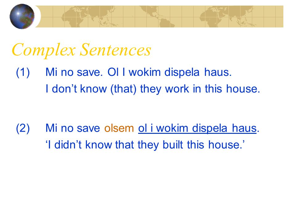 Complex Sentences (1)Mi no save. Ol I wokim dispela haus. I don't know (that) they work in this house. (2)Mi no save olsem ol i wokim dispela haus. 'I