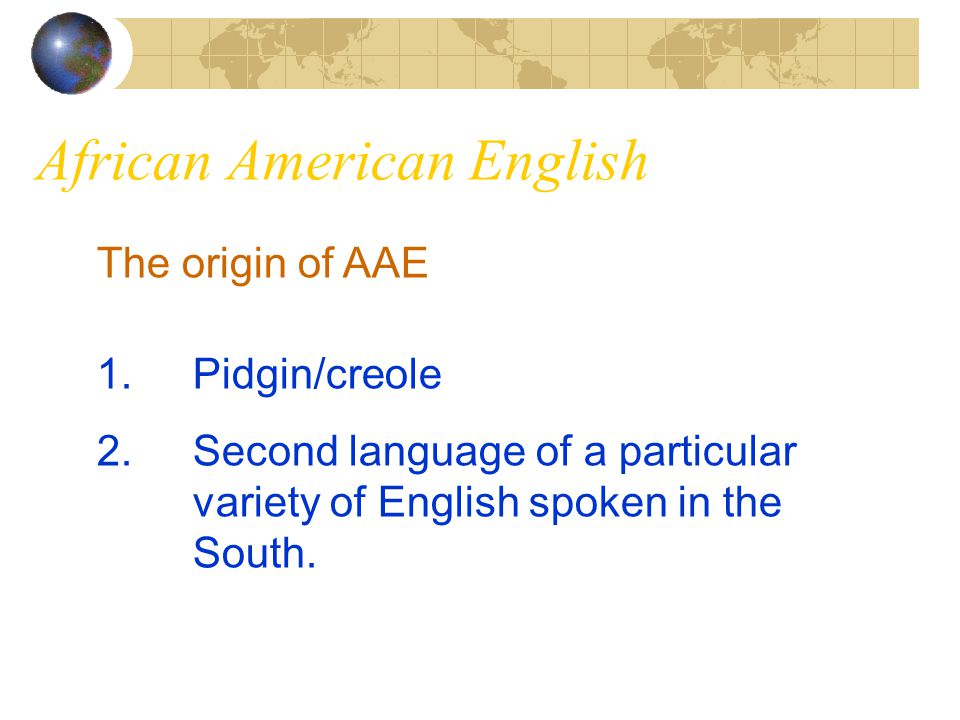 African American English The origin of AAE 1.Pidgin/creole 2.Second language of a particular variety of English spoken in the South.