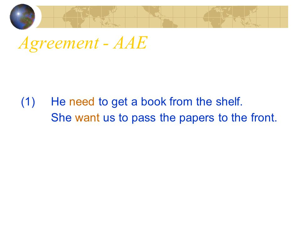 Agreement - AAE (1)He need to get a book from the shelf. She want us to pass the papers to the front.