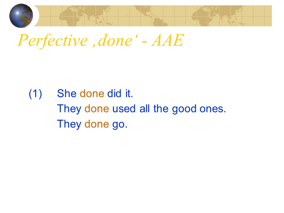 Perfective 'done' - AAE (1)She done did it. They done used all the good ones. They done go.