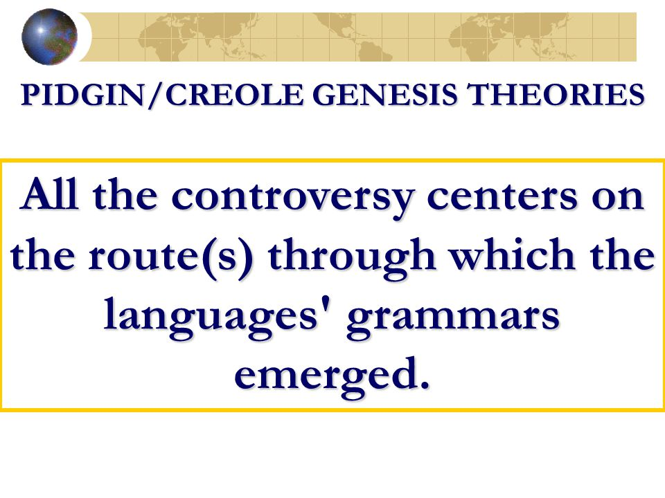 PIDGIN/CREOLE GENESIS THEORIES All the controversy centers on the route(s) through which the languages' grammars emerged.