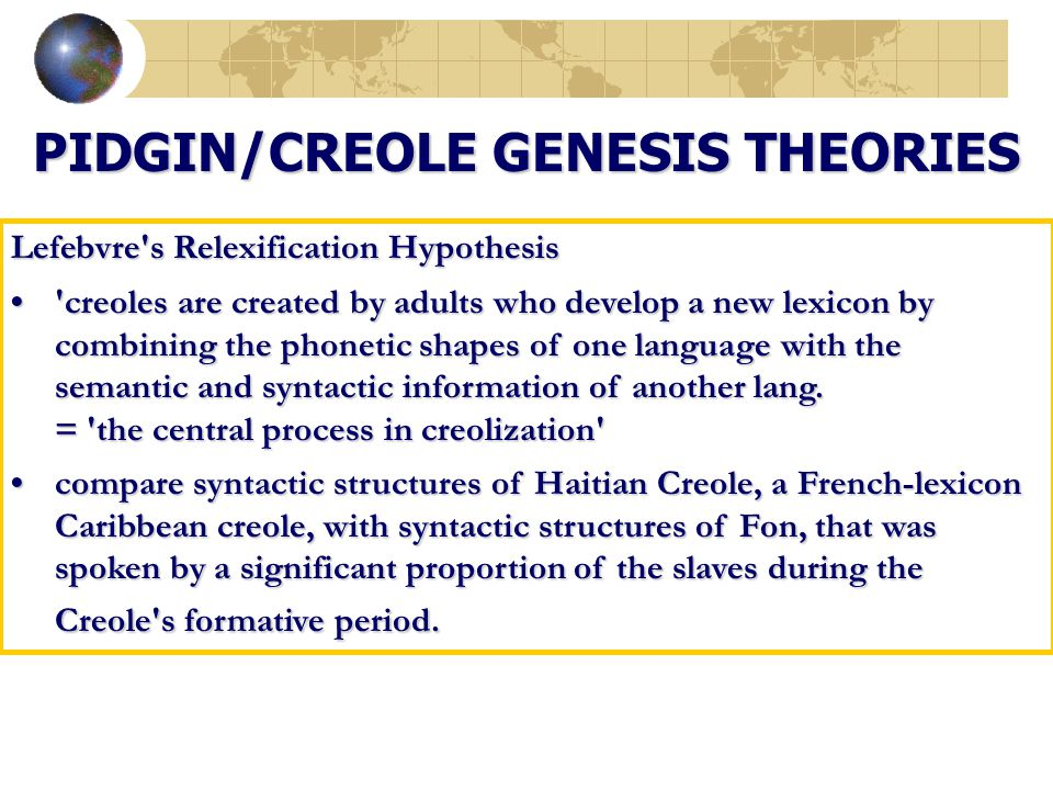 PIDGIN/CREOLE GENESIS THEORIES Lefebvre's Relexification Hypothesis 'creoles are created by adults who develop a new lexicon by combining the phonetic