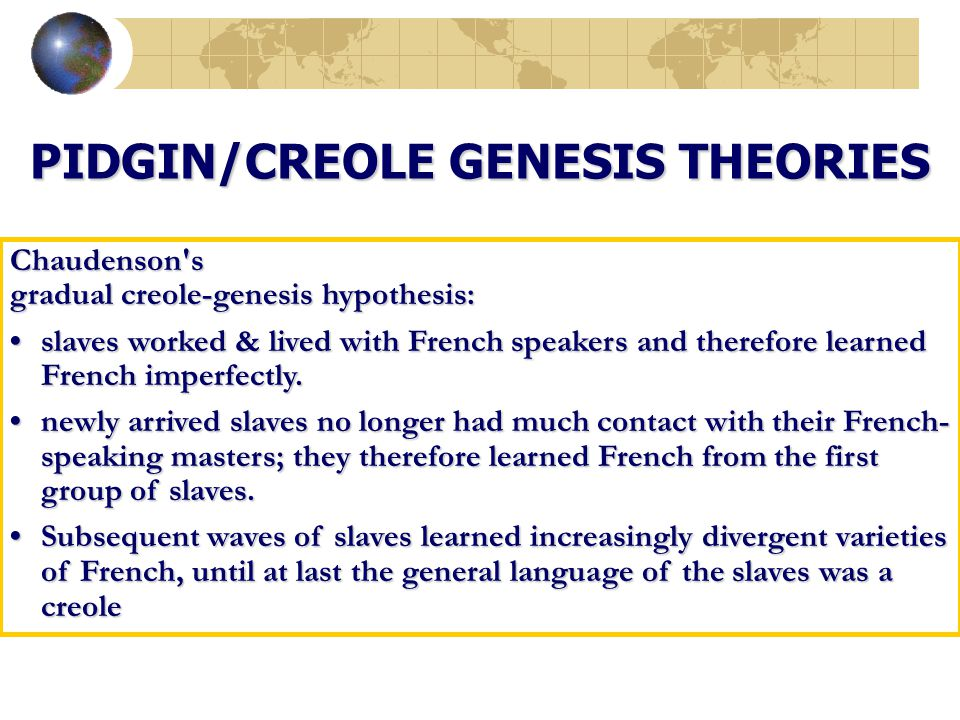 PIDGIN/CREOLE GENESIS THEORIES Chaudenson's gradual creole-genesis hypothesis: slaves worked & lived with French speakers and therefore learned French