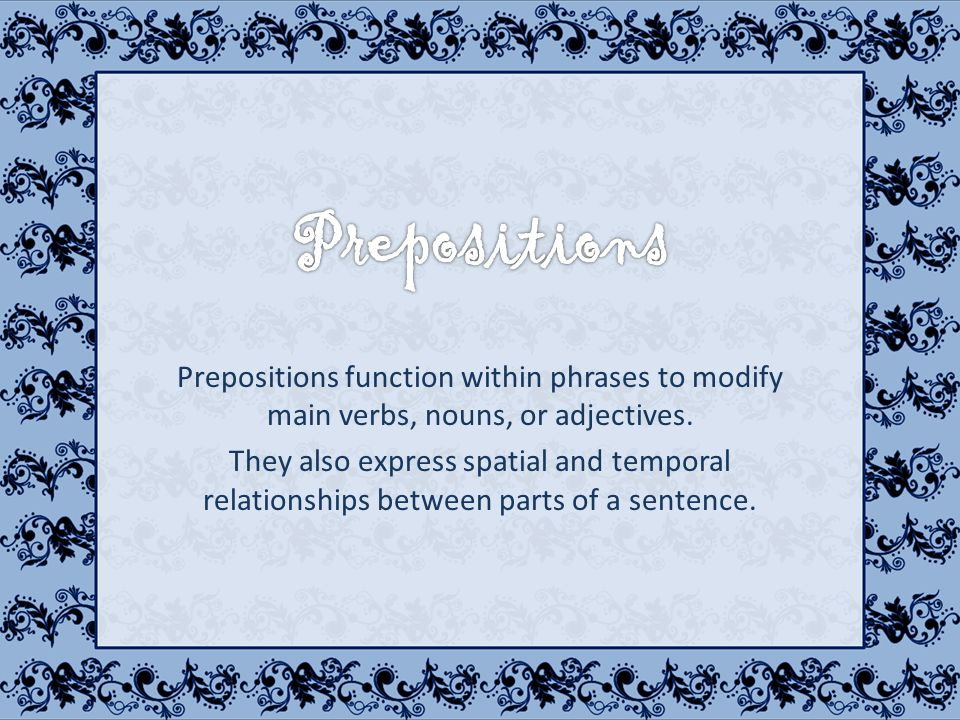 Prepositions function within phrases to modify main verbs, nouns, or adjectives.