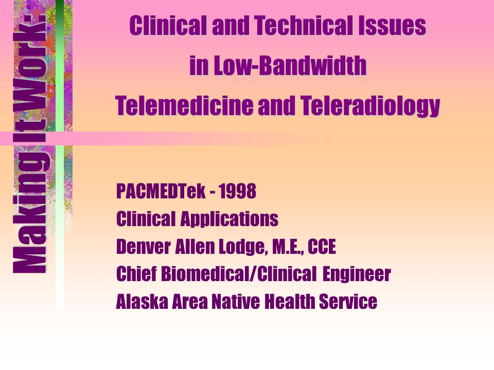 PACMEDTek - 1998 Clinical Applications Denver Allen Lodge, M.E., CCE Chief Biomedical/Clinical Engineer Alaska Area Native Health Service Making It Wo