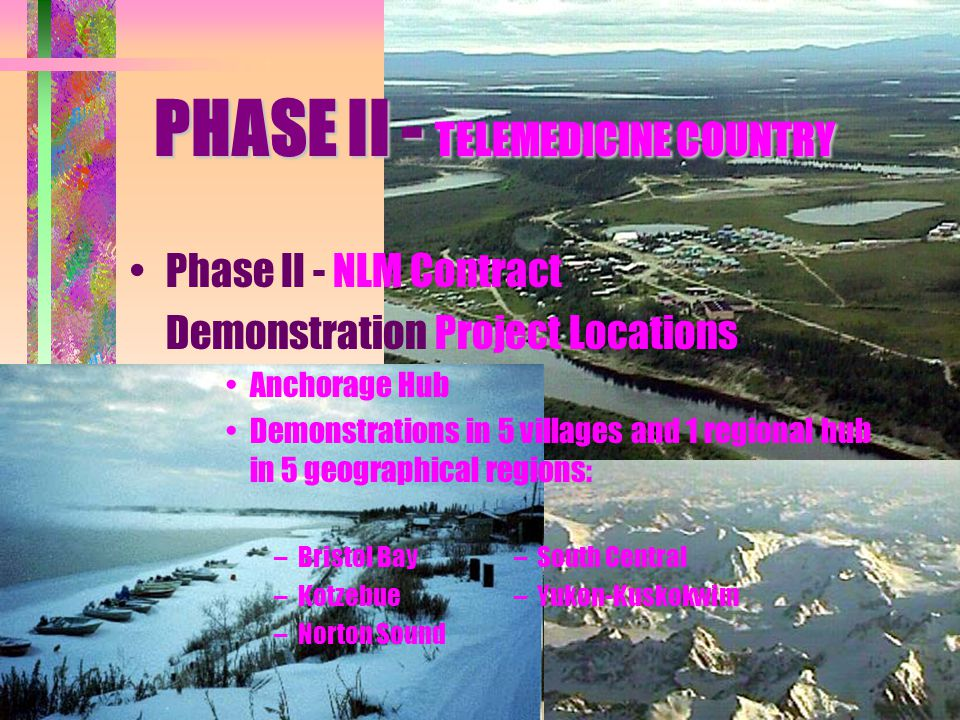 Phase II - NLM Contract Demonstration Project Locations Anchorage Hub Demonstrations in 5 villages and 1 regional hub in 5 geographical regions: –Bristol Bay– South Central –Kotzebue– Yukon-Kuskokwim –Norton Sound PHASE II - TELEMEDICINE COUNTRY