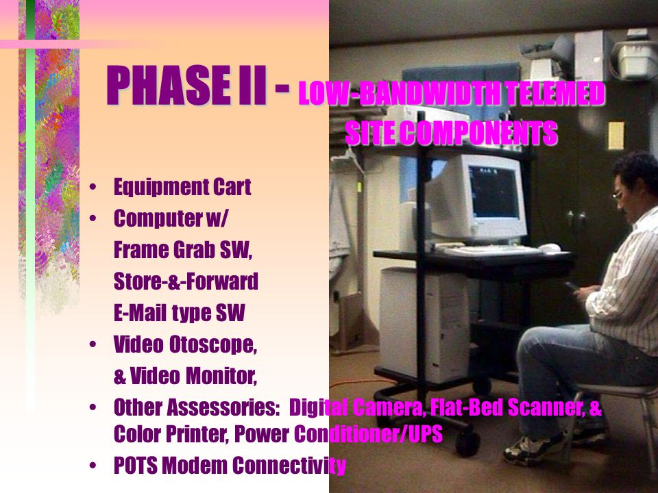 PHASE II - LOW-BANDWIDTH TELEMED SITE COMPONENTS Equipment Cart Computer w/ Frame Grab SW, Store-&-Forward E-Mail type SW Video Otoscope, & Video Moni