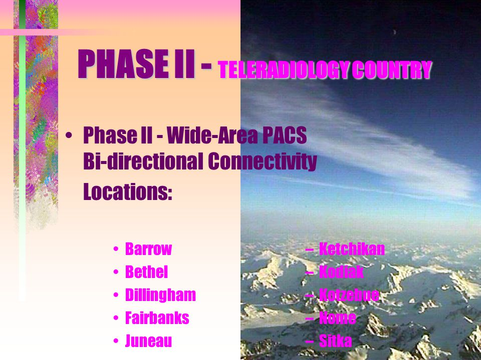 Phase II - Wide-Area PACS Bi-directional Connectivity Locations: Barrow– Ketchikan Bethel– Kodiak Dillingham– Kotzebue Fairbanks– Nome Juneau– Sitka P