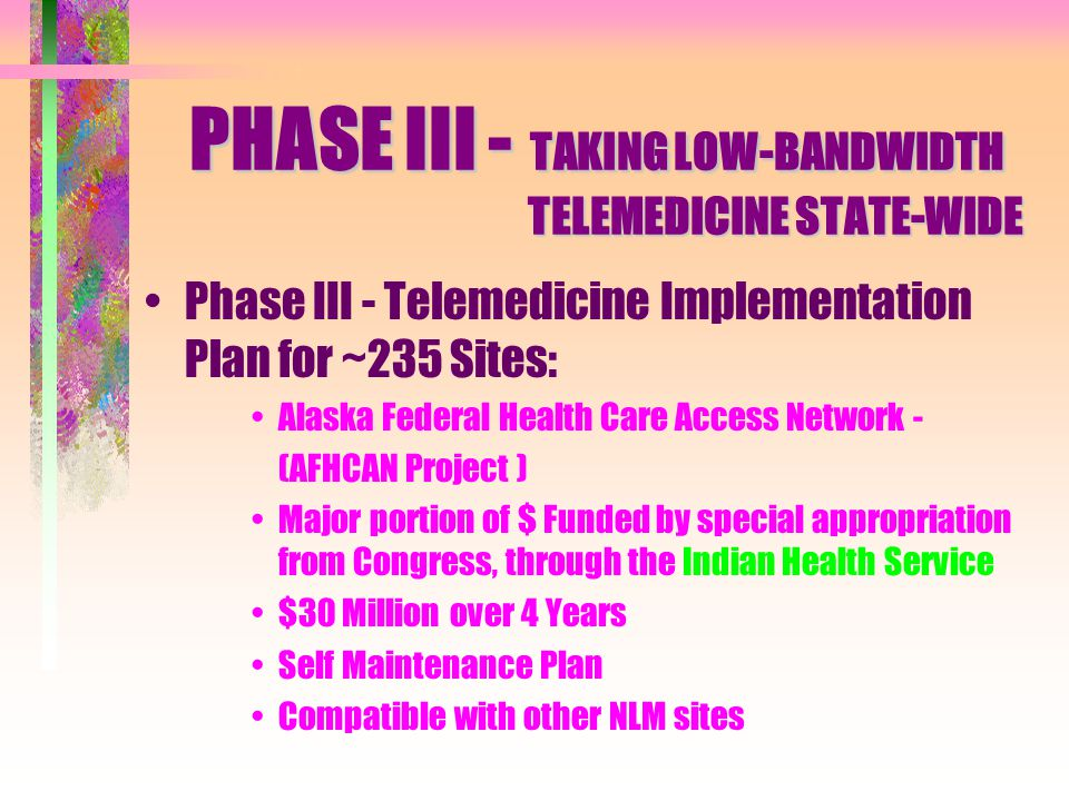 Phase III - Telemedicine Implementation Plan for ~235 Sites: Alaska Federal Health Care Access Network - (AFHCAN Project ) Major portion of $ Funded by special appropriation from Congress, through the Indian Health Service $30 Million over 4 Years Self Maintenance Plan Compatible with other NLM sites PHASE III - TAKING LOW-BANDWIDTH TELEMEDICINE STATE-WIDE