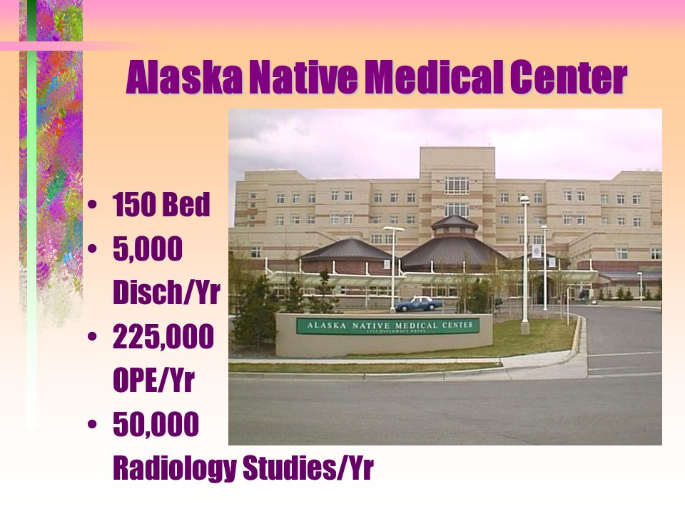 Alaska Native Medical Center 150 Bed 5,000 Disch/Yr 225,000 OPE/Yr 50,000 Radiology Studies/Yr