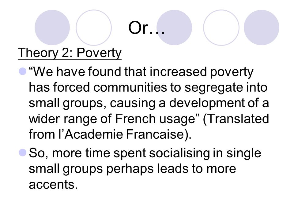 Or… Theory 2: Poverty We have found that increased poverty has forced communities to segregate into small groups, causing a development of a wider range of French usage (Translated from l'Academie Francaise).