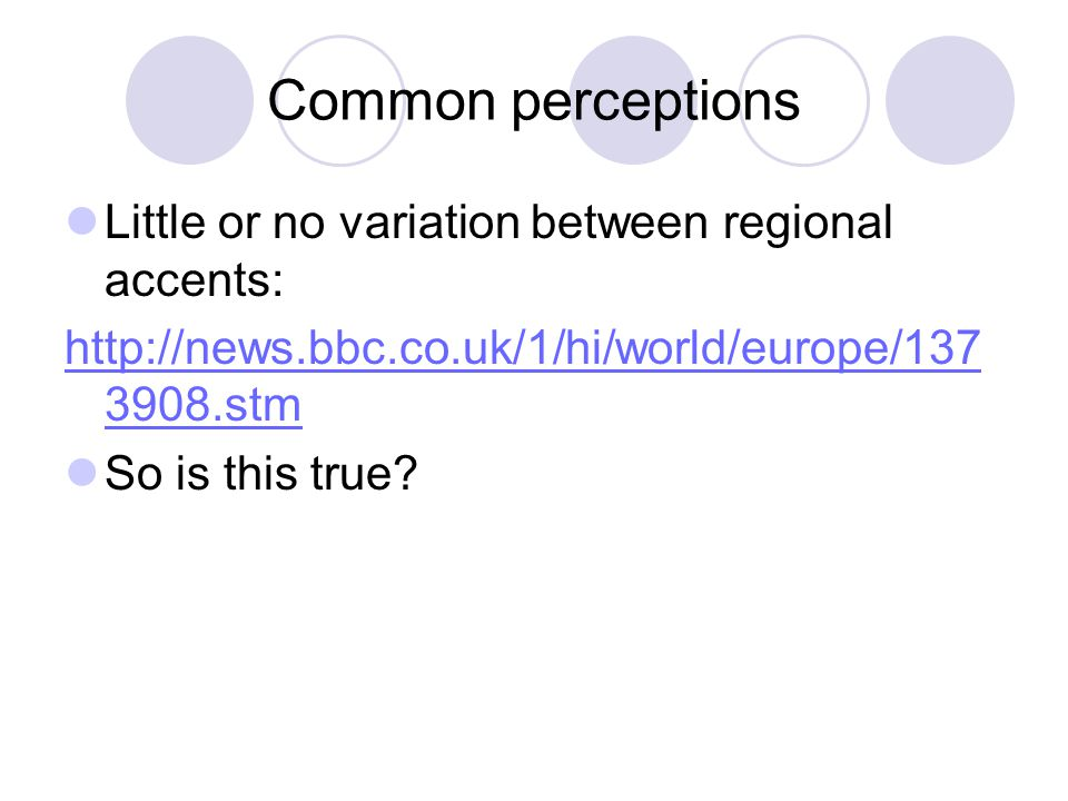 Common perceptions Little or no variation between regional accents: http://news.bbc.co.uk/1/hi/world/europe/137 3908.stm So is this true