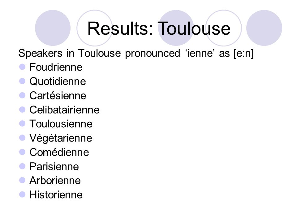 Speakers in Toulouse pronounced 'ienne' as [e:n] Foudrienne Quotidienne Cartésienne Celibatairienne Toulousienne Végétarienne Comédienne Parisienne Ar