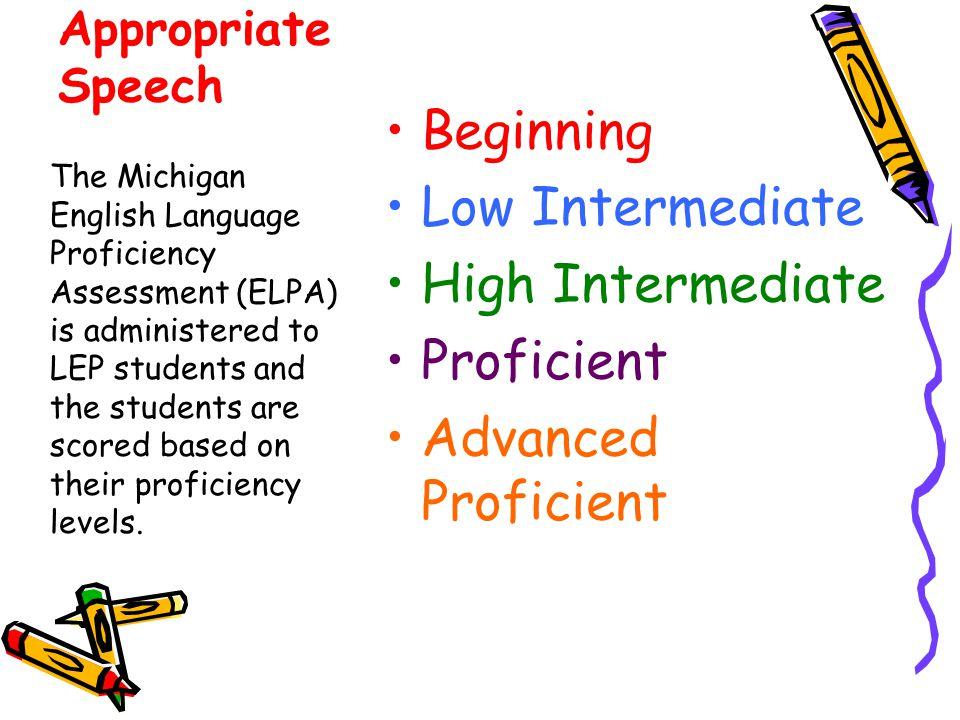 Appropriate Speech Beginning Low Intermediate High Intermediate Proficient Advanced Proficient The Michigan English Language Proficiency Assessment (E