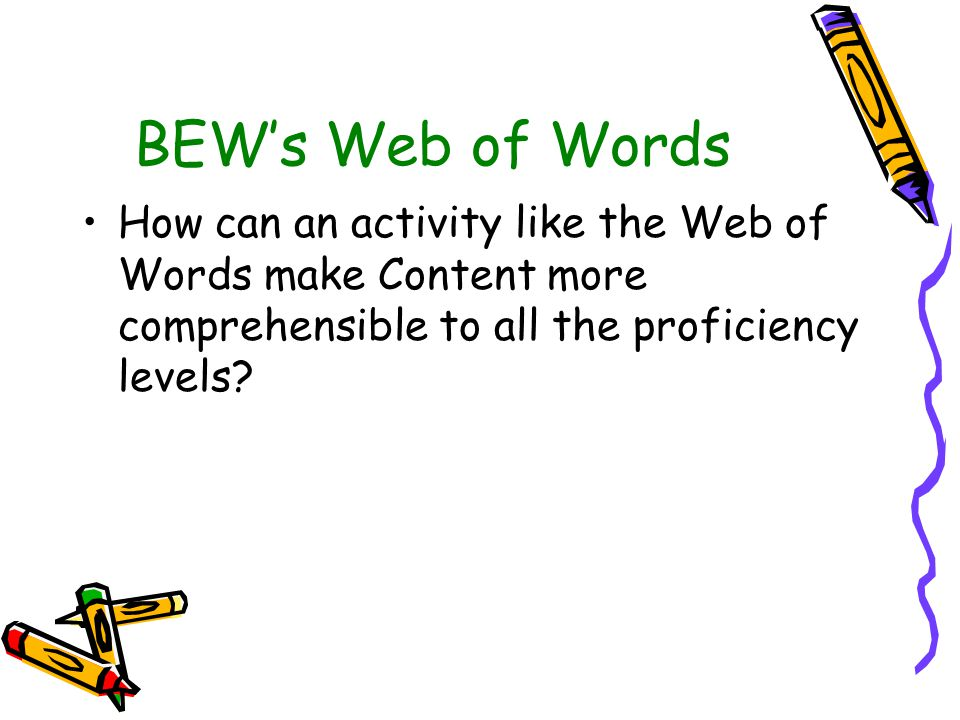 BEW's Web of Words How can an activity like the Web of Words make Content more comprehensible to all the proficiency levels?