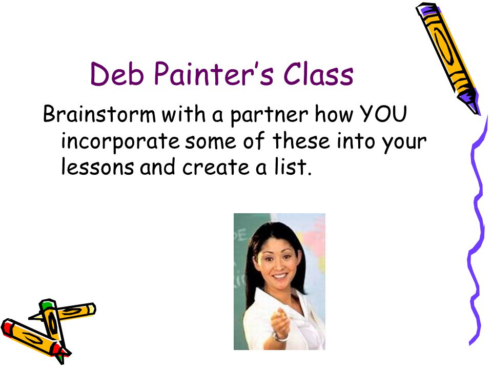 Deb Painter's Class Brainstorm with a partner how YOU incorporate some of these into your lessons and create a list.