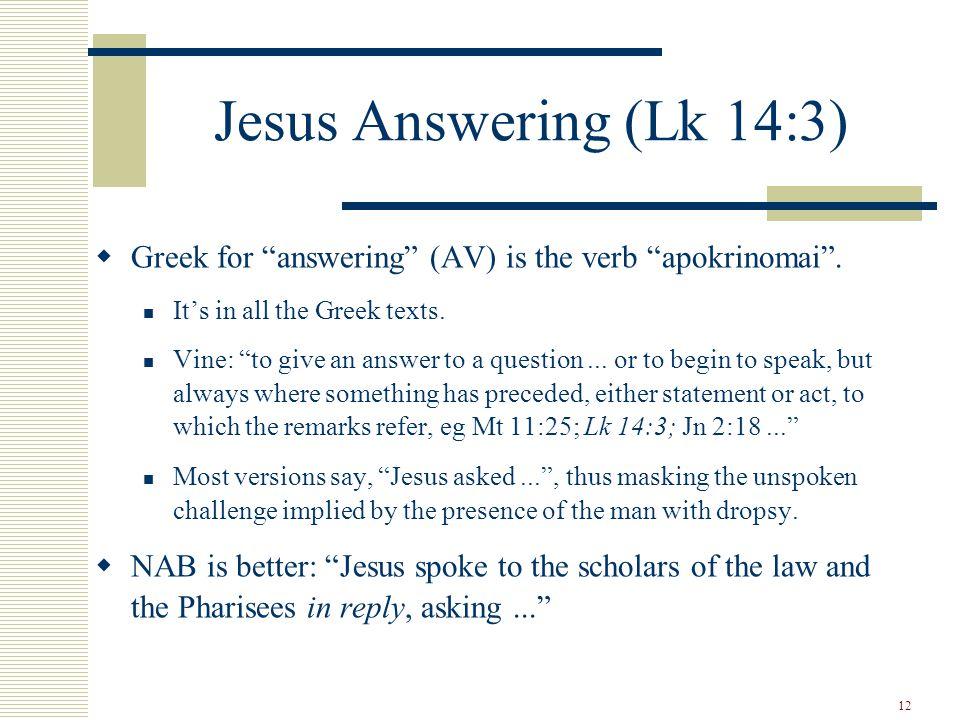 12 Jesus Answering (Lk 14:3)  Greek for answering (AV) is the verb apokrinomai .