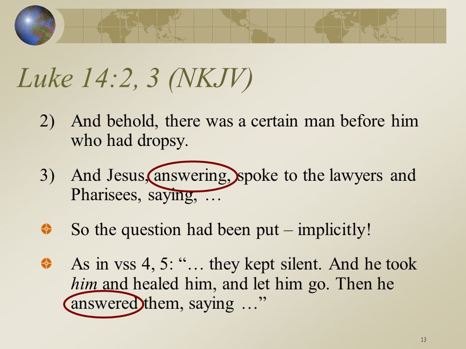 13 Luke 14:2, 3 (NKJV) 2)And behold, there was a certain man before him who had dropsy. 3)And Jesus, answering, spoke to the lawyers and Pharisees, sa