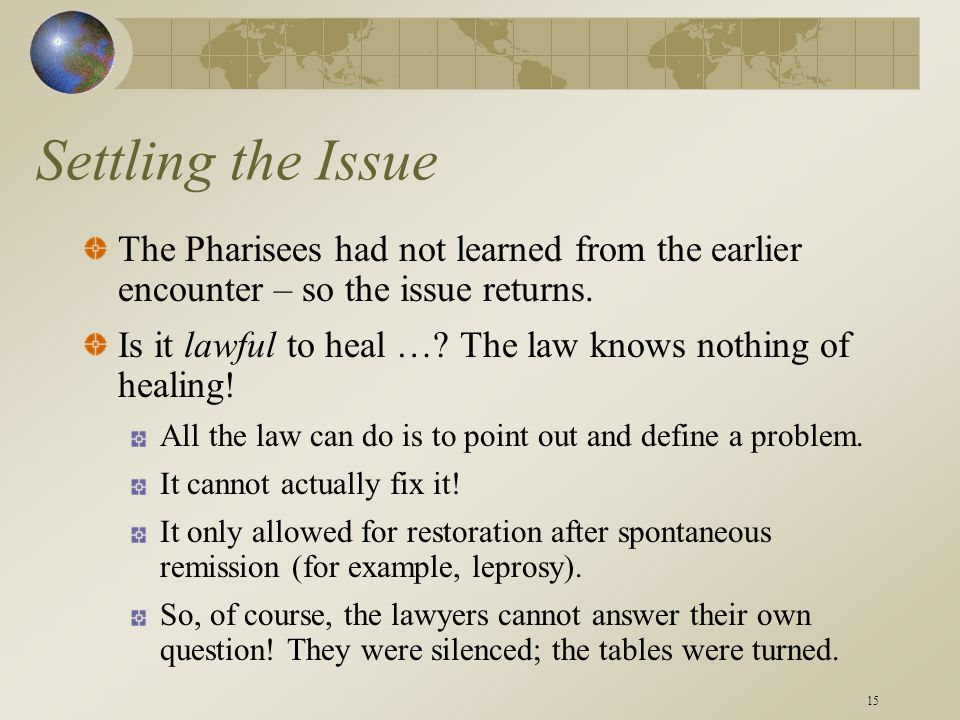 15 Settling the Issue The Pharisees had not learned from the earlier encounter – so the issue returns. Is it lawful to heal …? The law knows nothing o