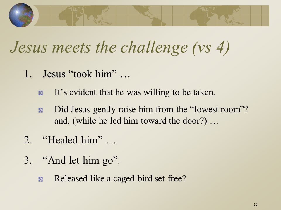 16 Jesus meets the challenge (vs 4) 1.Jesus took him … It's evident that he was willing to be taken.