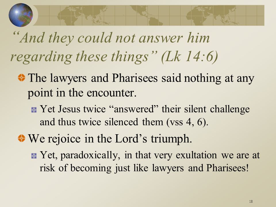 """18 """" And they could not answer him regarding these things"""" (Lk 14:6) The lawyers and Pharisees said nothing at any point in the encounter. Yet Jesus t"""