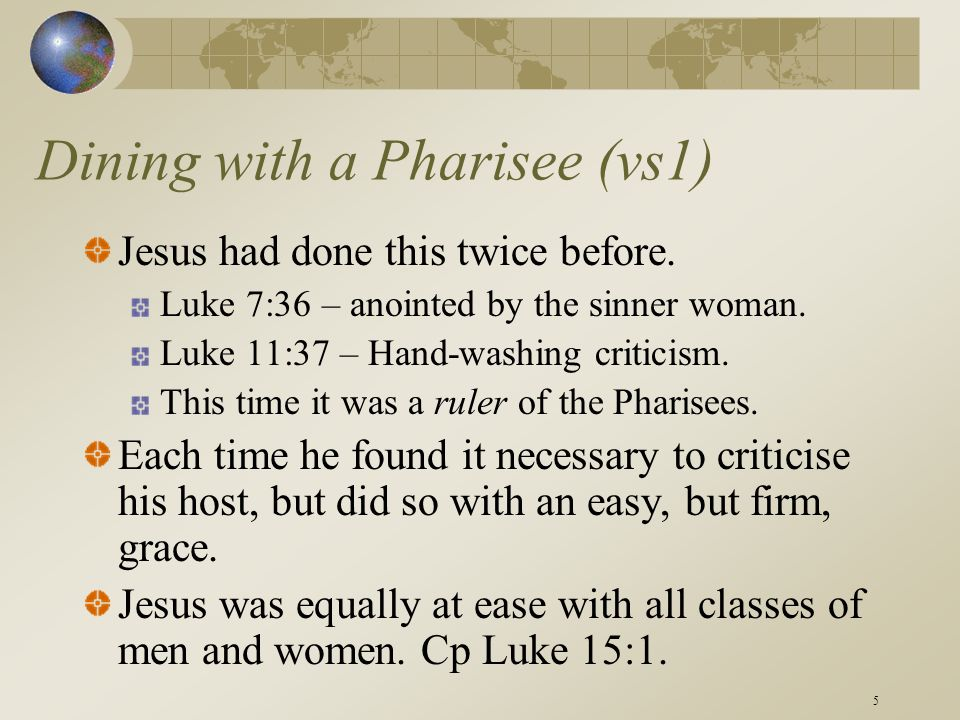 5 Dining with a Pharisee (vs1) Jesus had done this twice before. Luke 7:36 – anointed by the sinner woman. Luke 11:37 – Hand-washing criticism. This t